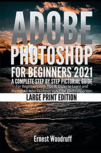 Adobe Photoshop for Beginners 2021: A Complete Step by Step Pictorial Guide for Beginners with Tips & Tricks to Learn and Master All New Features in Adobe Photoshop 2021 (Large Print Edition)