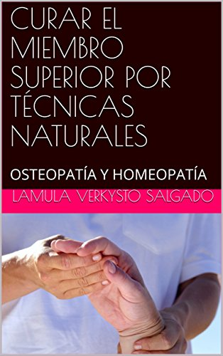 CURAR EL MIEMBRO SUPERIOR POR TÉCNICAS NATURALES: OSTEOPATÍA Y HOMEOPATÍA (NATUROPATIA nº 3)