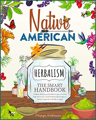 Native American Herbalism | The Smart Handbook: Eradicate All Diseases Naturally From Your Body and Mind. Discover 50+ Sacred Medical Herbs of Indigenous Shamans & Learn how to Use Them Everyday