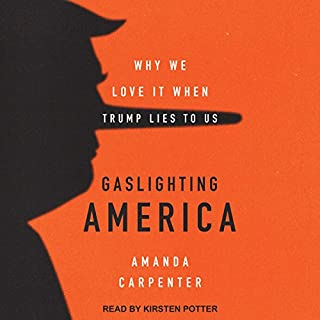 Gaslighting America     Why We Love It When Trump Lies to Us              Written by:                                                                                                                                 Amanda Carpenter                               Narrated by:                                                                                                                                 Kirsten Potter                      Length: 7 hrs and 30 mins     2 ratings     Overall 4.5
