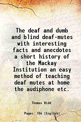 The deaf and dumb and blind deaf-mutes with interesting facts and anecdotes a short history of the Mackay Institution an easy method of teaching deaf mutes at home the audiphone etc. 1880 [Hardcover]