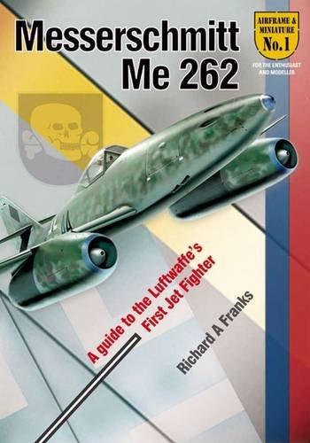 The Messerchmitt Me 262: A Guide to the Luftwaffe\'s First Jet Fighter (Airframe & Miniature)
