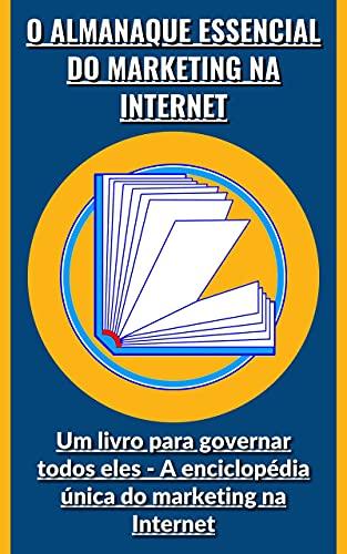 O almanaque essencial do marketing na Internet: Um livro para governar todos eles - A enciclopédia única do marketing na Internet (Portuguese Edition)