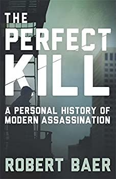 The Perfect Kill  A Personal History of Modern Assassination by Robert Baer  2015-10-08
