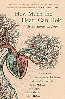 How Much the Heart Can Hold: the perfect alternative Valentine's gift: Seven Stories on Love by [Carys Bray, Rowan Hisayo Buchanan, Bernardine Evaristo, Grace McCleen, Donal Ryan, Nikesh Shukla, D.W. Wilson]