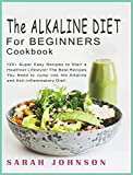 ALKALINE DIET FOR BEGINNERS COOKBOOK: 120+ Super Easy Recipes to Start a Healthier Lifestyle! The Best Recipes You Need to Jump into the Alkaline and Anti-inflammatory Diet!