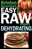Kristen Suzanne's EASY Raw Vegan Dehydrating: Delicious & Easy Raw Food Recipes for Dehydrating...