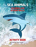 Sea Animals Coloring and Scissor Skills Activity Book: My First Awesome Sea Animals Coloring and Activity Book for kids Ages 3 and Up -Amazing and Cute Sea Animals Coloring and Scissor Pages for Boys, Girls and Kids - Cute Sea Designs to Color and Scissor
