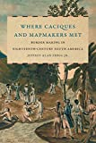 Where Caciques and Mapmakers Met: Border Making in Eighteenth-Century South America (The David J. Weber Series in the New Borderlands History)