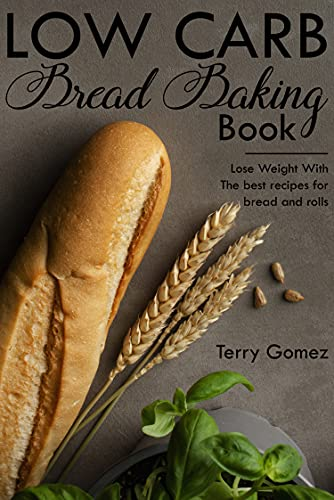 Low carb Bread baking book: Lose Weight With The best recipes for bread and rolls