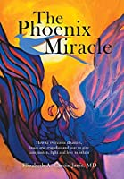 The Phoenix Miracle: How to Overcome Disasters, Losses and Tragedies and Soar to Give Compassion, Light and Love to Others