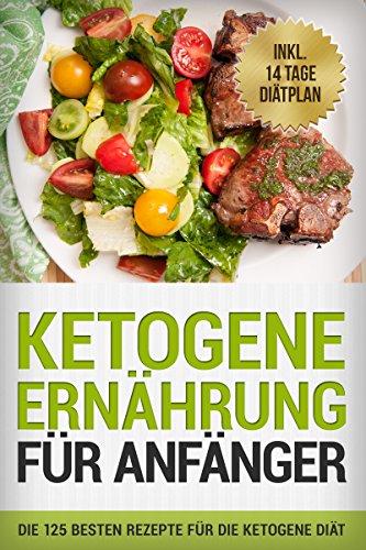 Ketogene Ernährung für Anfänger: Die 125 besten Rezepte für die ketogene Diät: inkl. 14 Tage Diätplan