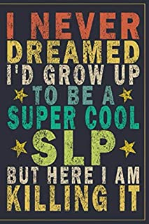 I Never Dreamed I'd Grow Up to Be a Super Cool SLP but Here I Am Killing It: Funny Vintage SLP Speech-Language Pathologist Journal Gift