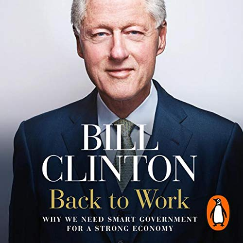 Back to Work     Why We Need Smart Government for a Strong Economy              By:                                                                                                                                 Bill Clinton                               Narrated by:                                                                                                                                 Bill Clinton                      Length: 5 hrs and 16 mins     8 ratings     Overall 4.3