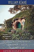 In-Door Gardening for Every Week in the Year (Esprios Classics)
