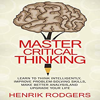 Master Critical Thinking: Learn to Think Intelligently, Improve Problem-Solving Skills, Make Better Analysis, and Upgrade Your Life                   By:                                                                                                                                 Henrik Rodgers                               Narrated by:                                                                                                                                 Eddie Leonard Jr.                      Length: 1 hr and 43 mins     11 ratings     Overall 4.9
