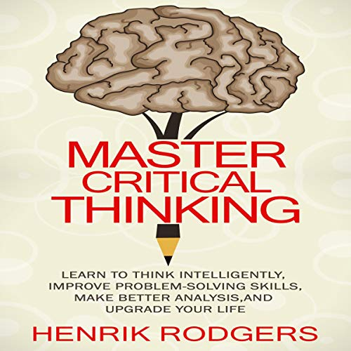 Master Critical Thinking: Learn to Think Intelligently, Improve Problem-Solving Skills, Make Better Analysis, and Upgrade Your Life  By  cover art