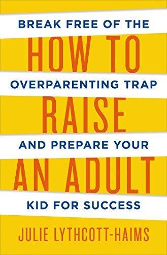 How To Raise An Adult by Julie Lythcott-Haims (2015-09-10)