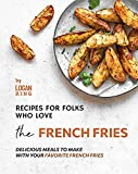 Recipes for Folks who Love the French Fries: Delicious Meals to Make with your Favorite French Fries