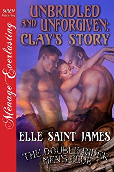 Unbridled and Unforgiven: Clay's Story [The Double Rider Men's Club 12] (Siren Publishing Menage Everlasting) by [Elle Saint James]