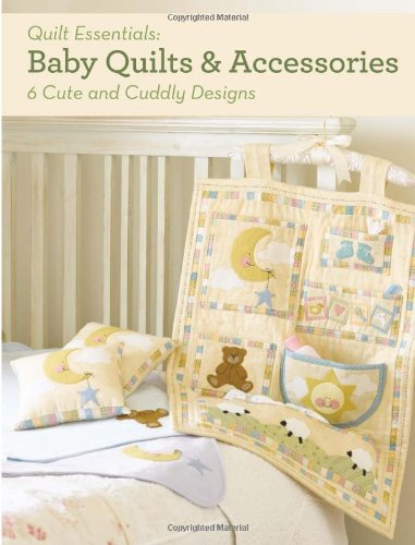 Baby Quilts and Accessories: 10 Cute and Cuddly Designs (Quilt Essentials)
