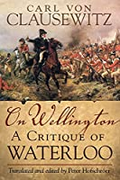 On Wellington, 25: A Critique of Waterloo (Campaigns and Commanders)