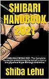 SHIBARI HANDBOOK 2021: SHIBARI HANDBOOK 2021: The Complete Guide On to Mastering the Art of Kinbaku and Japanese Rope Bondage And More.