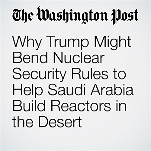 Why Trump Might Bend Nuclear Security Rules to Help Saudi Arabia Build Reactors in the Desert audiobook cover art