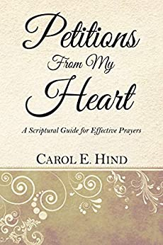 Petitions From My Heart: A Scriptural Guide for Effective Prayers by [Carol E. Hind]