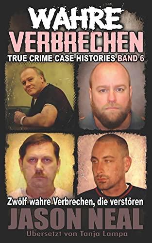Wahre Verbrechen: Band 6 - (True Crime Case Histories): Zwölf wahre Verbrechen, die verstören (German Edition) (Wahre Verbrechen (True Crime Case Histories), Band 6)