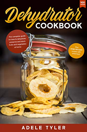 Dehydrator Cookbook: The Complete Guide on How to Dehydrate, Preserve and Stock...