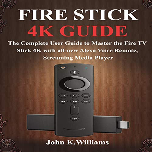 Fire Stick 4k: The Complete User Guide to Master the Fire TV Stick with All-New Alexa Voice Remote, Streaming Media Player cover art