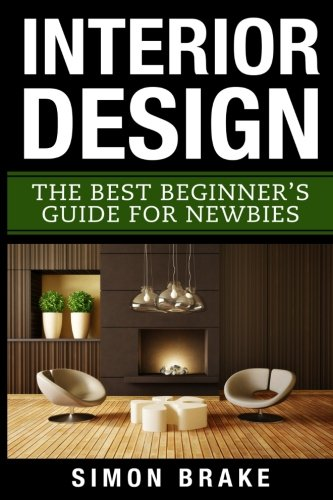Compare Textbook Prices for Interior Design: The Best Beginner's Guide For Newbies Interior Design, Home Organizing, Home Cleaning, Home Living, Home Construction, Home Design  ISBN 9781546626633 by Brake, Simon
