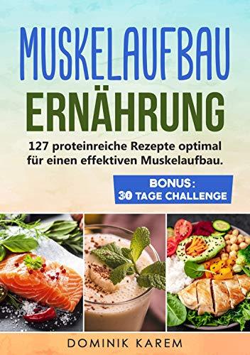 Muskelaufbau Ernährung: 127 proteinreiche Rezepte optimal für einen effektiven Muskelaufbau. Bonus: 30 Tage Challenge.