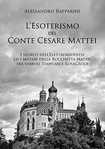 L'esoterismo del Conte Cesare Mattei.: I segreti dell'Elettromiopatia ed i misteri della Rocchetta Mattei tra simboli Templari e RosaCroce.