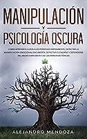Manipulación y Psicología Oscura: Cómo aprender a leer a las personas rápidamente, detectar la manipulación emocional encubierta, detectar el engaño y defenderse del abuso narcisista y de las personas tóxicas (Spanish Edition)