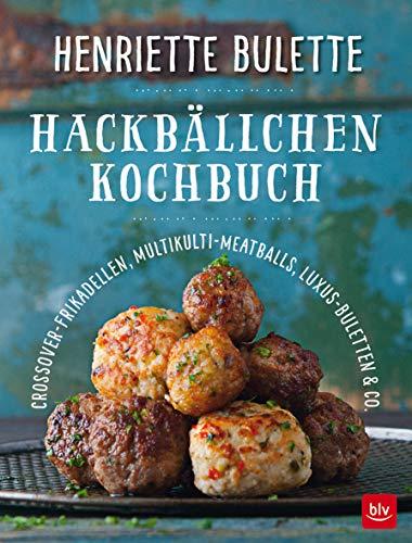 Henriette Bulette Hackbällchen-Kochbuch: Crossover-Frikadellen, Multikulti-Meatballs, Luxus-Buletten & Co.