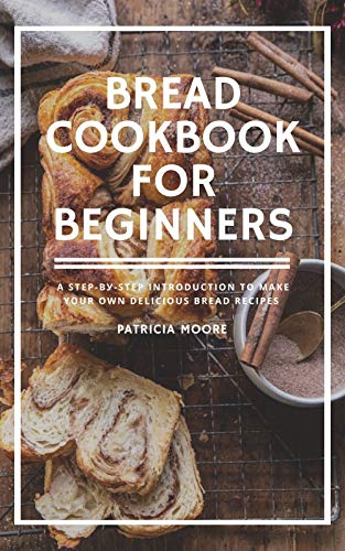 Bread Cookbook For Beginners: A Stер-bу-Stер Introduction to Mаkе Your Own Delicious Bread Recipes (English Edition)
