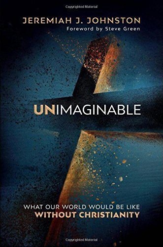 Unimaginable: What Our World Would Be Like Without Christianity