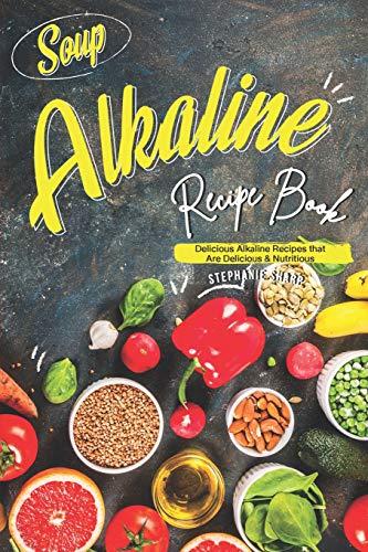 Soup Alkaline Recipe Book: Delicious Alkaline Recipes