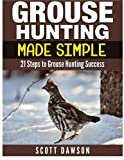 Grouse Hunting Made Simple: 21 Steps to Grouse Hunting Success