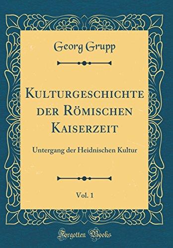Kulturgeschichte der Römischen Kaiserzeit, Vol. 1: Untergang der Heidnischen Kultur (Classic Reprint)