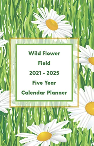Wild Flower Field 2021 - 2025 Five Year Calendar Planner: A Useful Mini Beautiful Wild Flower Field Inspired Agenda With Dot Grid Diary Paper To Organize, Plan For Next Five Years