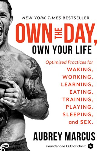 Own the Day, Own Your Life: Optimized Practices for Waking, Working, Learning, Eating, Training, Pla