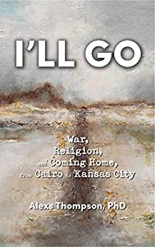 I'll Go: War, Religion, and Coming Home From Cairo to Kansas City by [Alexs Thompson PhD]