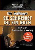 Fuer Anfaenger: So schreibst du ein Buch: Die Schritt-um-Schritt Anleitung von A bis Z