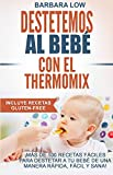 Destetemos al bebé con el Thermomix: Este recetario ofrece a los poseedores del Thermomix, la oportunidad de destetar de manera fácil, sana, gustosa y rápida.