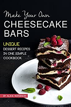 Make Your Own Cheesecake Bars: Unique Dessert Recipes in One Simple Cookbook by [Alice Waterson]