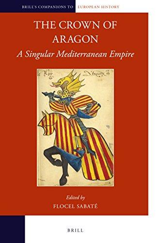 The Crown of Aragon: A Singular Mediterranean Empire (Brill's Companions to European History, Band 12)