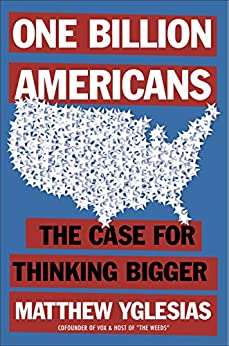 One Billion Americans: The Case for Thinking Bigger by [Matthew Yglesias]